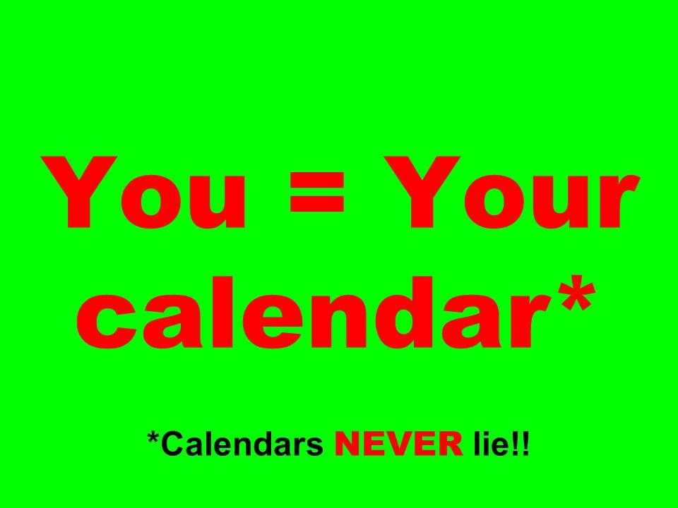 You = Your calendar* *Calendars NEVER lie!!