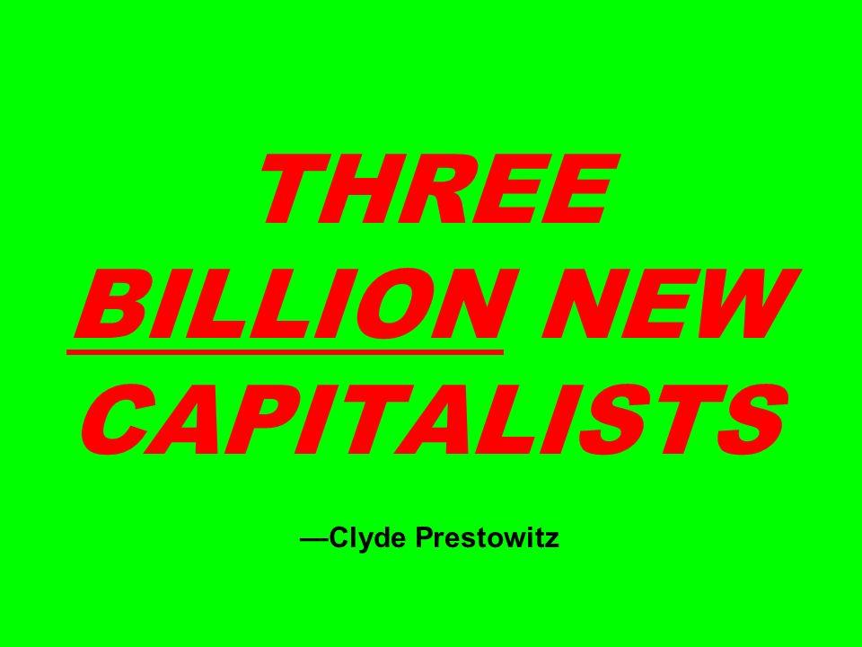 THREE BILLION NEW CAPITALISTS Clyde Prestowitz