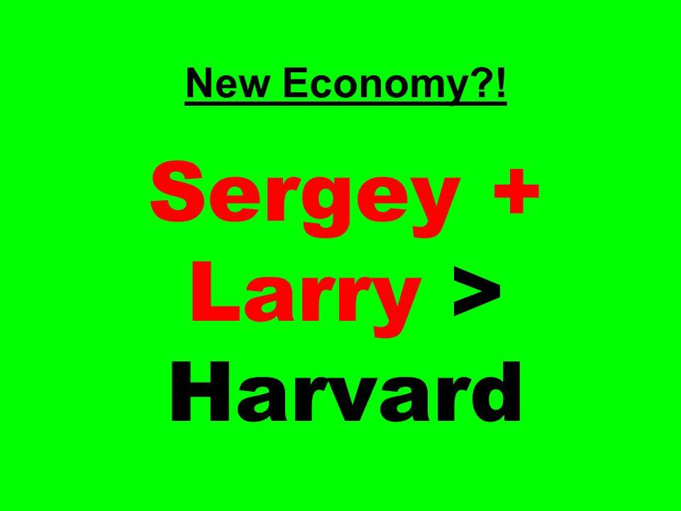 New Economy?! Sergey + Larry > Harvard