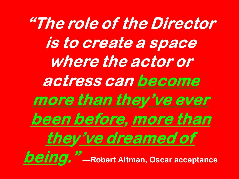 The role of the Director is to create a space where the actor or actress can become more than theyve ever been before, more than theyve dreamed of being.