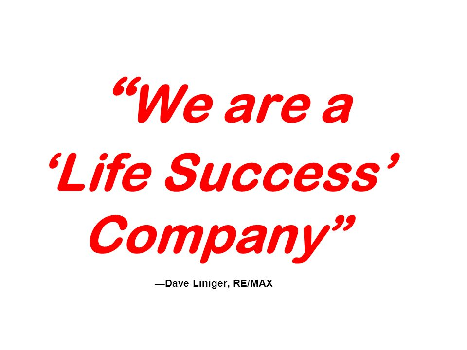 We are a Life Success Company Dave Liniger, RE/MAX