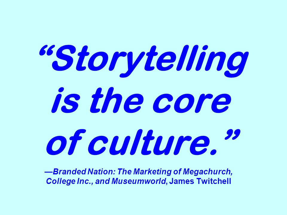 Storytelling is the core of culture.Branded Nation: The Marketing of Megachurch, College Inc., and Museumworld, James Twitchell