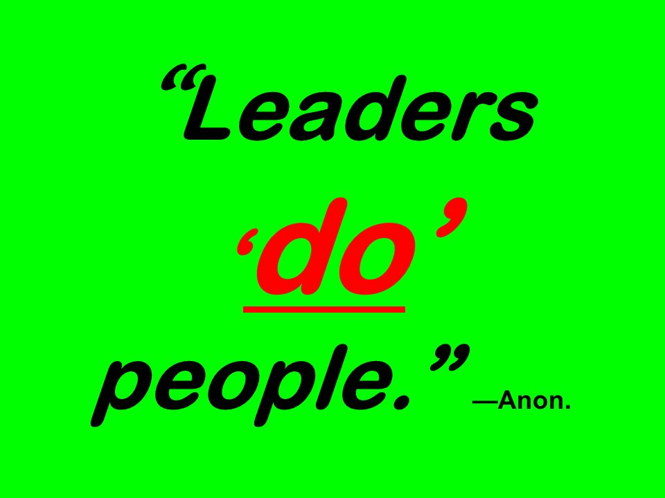 Leaders do people. Anon.