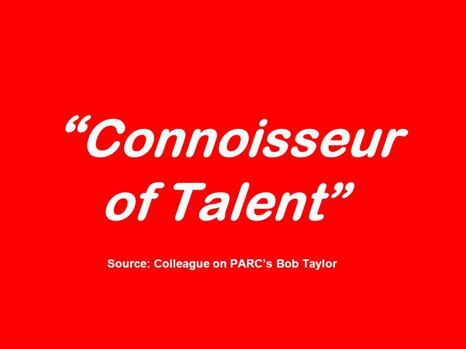 Connoisseur of Talent Source: Colleague on PARCs Bob Taylor