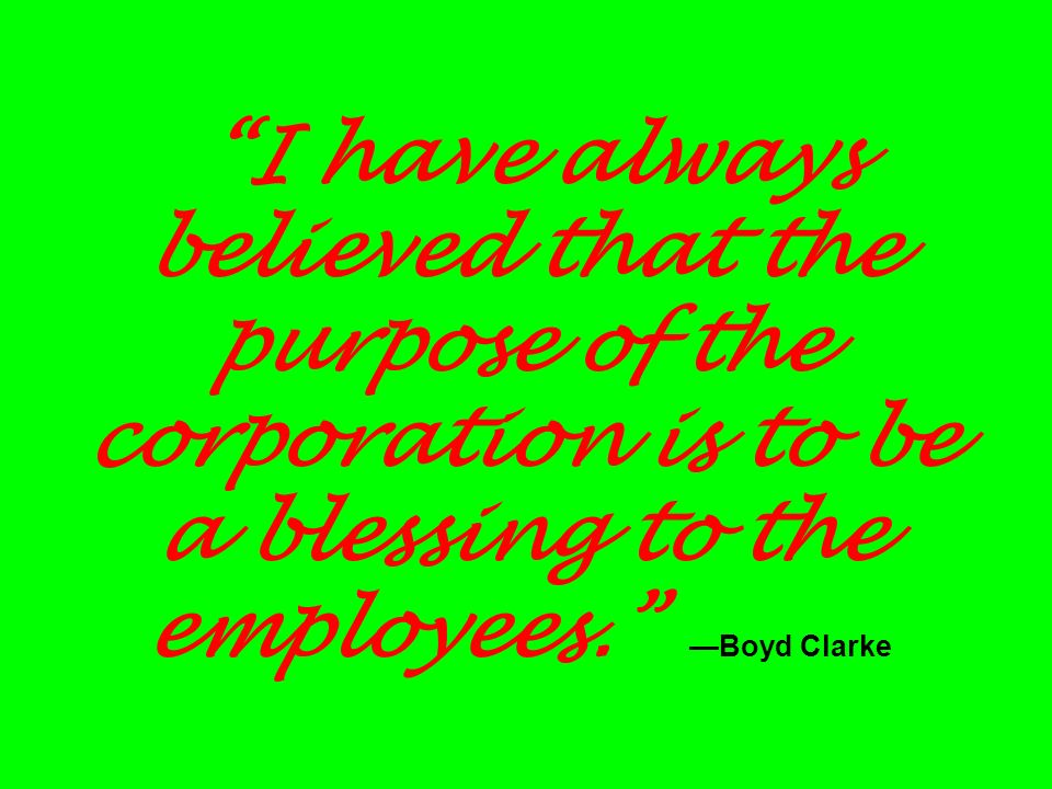 I have always believed that the purpose of the corporation is to be a blessing to the employees.