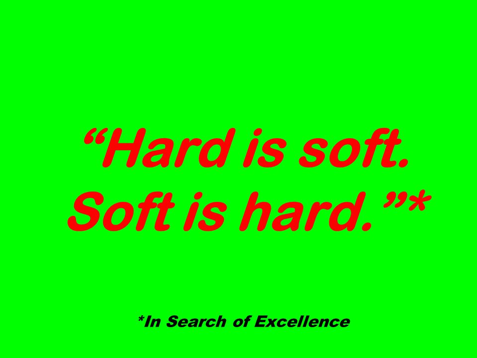 Hard is soft. Soft is hard.* *In Search of Excellence