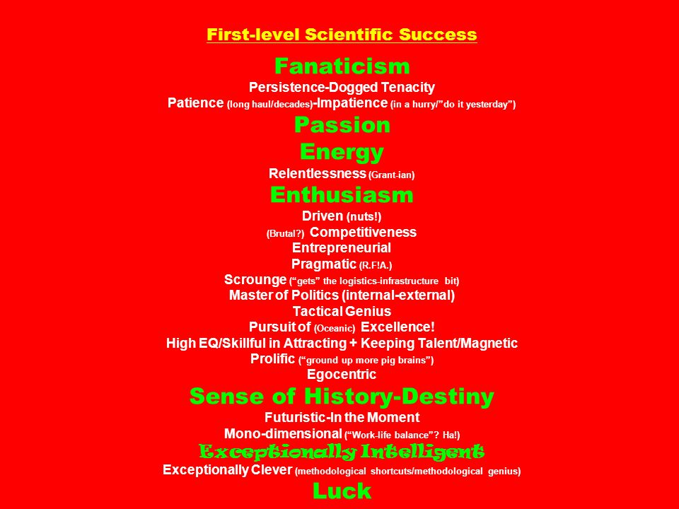 First-level Scientific Success Fanaticism Persistence-Dogged Tenacity Patience (long haul/decades) -Impatience (in a hurry/do it yesterday) Passion Energy Relentlessness (Grant-ian) Enthusiasm Driven (nuts!) (Brutal?) Competitiveness Entrepreneurial Pragmatic (R.F!A.) Scrounge (gets the logistics-infrastructure bit) Master of Politics (internal-external) Tactical Genius Pursuit of (Oceanic) Excellence.
