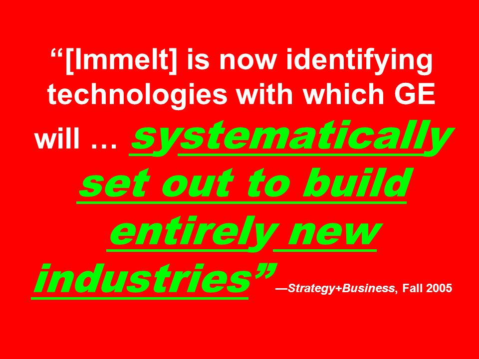 [Immelt] is now identifying technologies with which GE will … systematically set out to build entirely new industriesStrategy+Business, Fall 2005