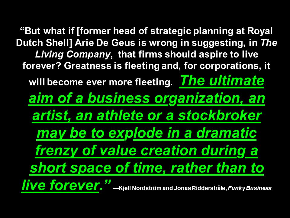 But what if [former head of strategic planning at Royal Dutch Shell] Arie De Geus is wrong in suggesting, in The Living Company, that firms should aspire to live forever.