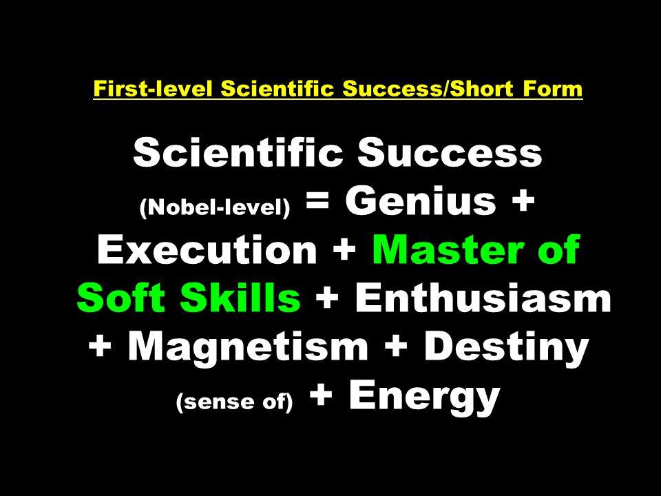 First-level Scientific Success/Short Form Scientific Success (Nobel-level) = Genius + Execution + Master of Soft Skills + Enthusiasm + Magnetism + Des