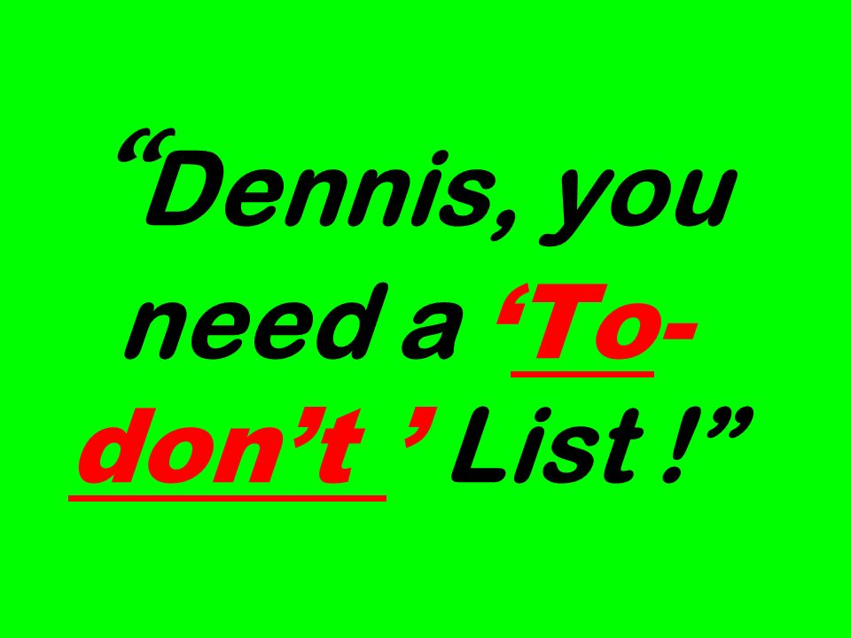 Dennis, you need aTo- dont List !