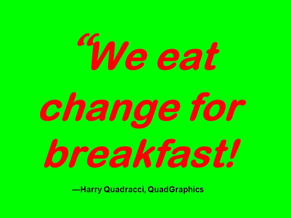 We eat change for breakfast! Harry Quadracci, QuadGraphics