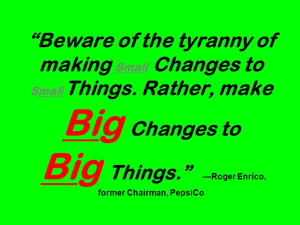 Beware of the tyranny of making Small Changes to Small Things.
