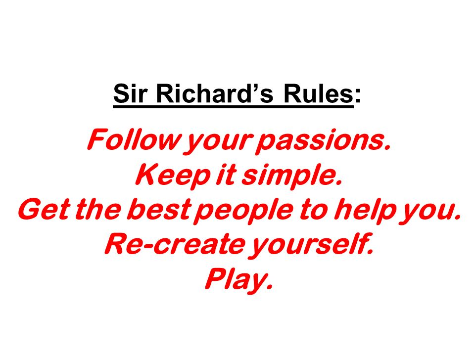 Sir Richards Rules: Follow your passions. Keep it simple. Get the best people to help you. Re-create yourself. Play.
