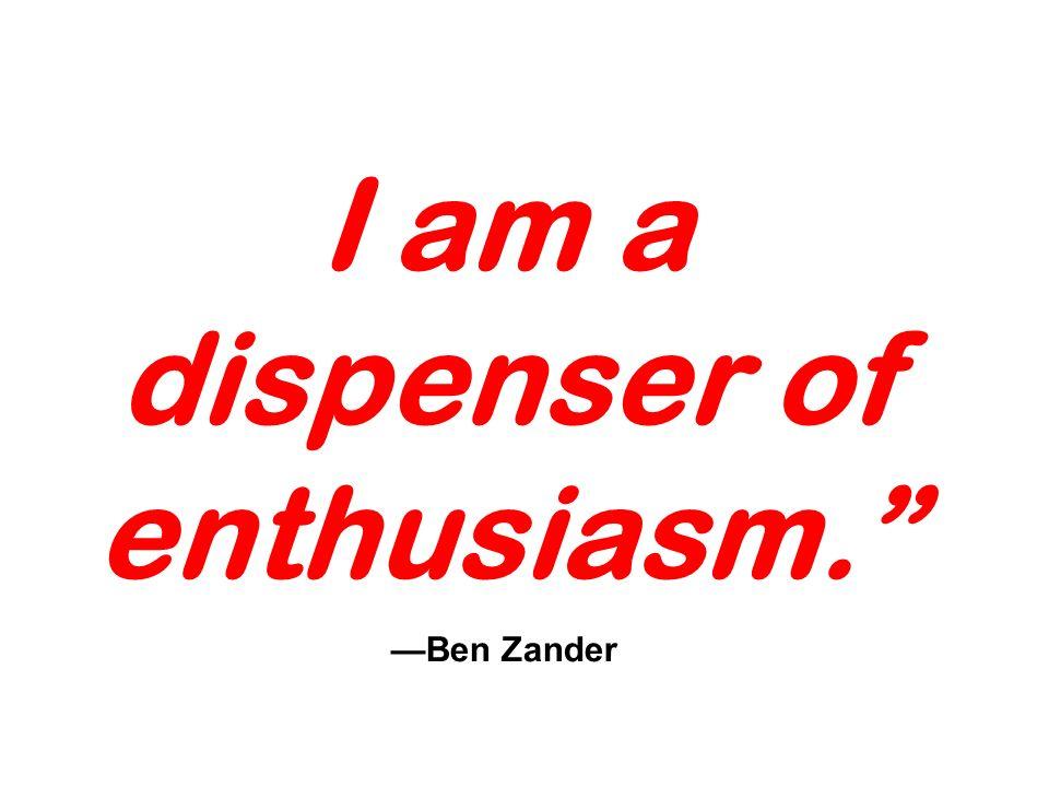 I am a dispenser of enthusiasm. Ben Zander