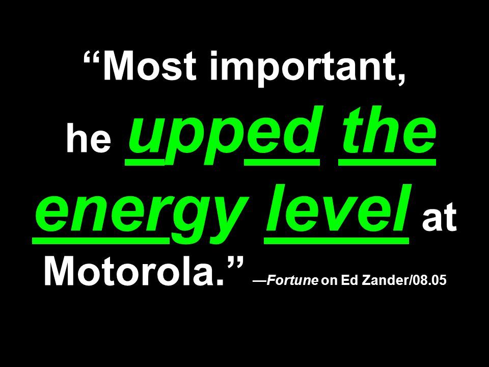 Most important, he upped the energy level at Motorola.Fortune on Ed Zander/08.05