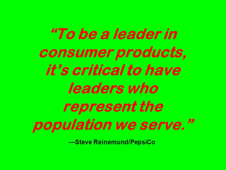 To be a leader in consumer products, its critical to have leaders who represent the population we serve.