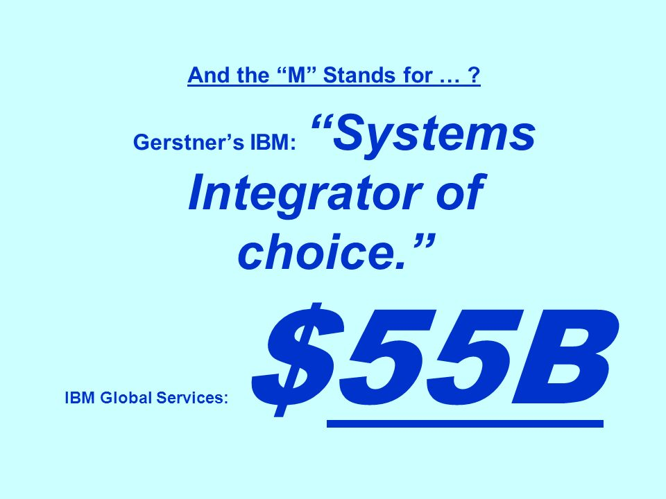 And the M Stands for … ? Gerstners IBM: Systems Integrator of choice. IBM Global Services: $55B