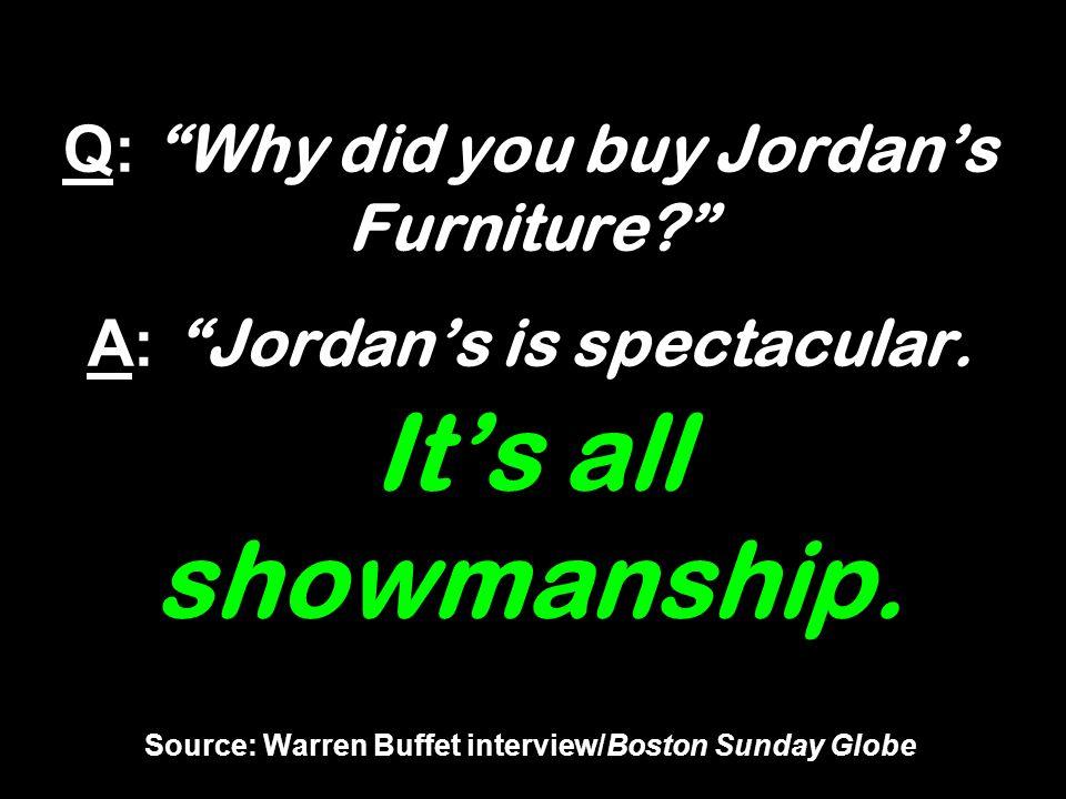 Q: Why did you buy Jordans Furniture? A: Jordans is spectacular. Its all showmanship. Source: Warren Buffet interview/Boston Sunday Globe