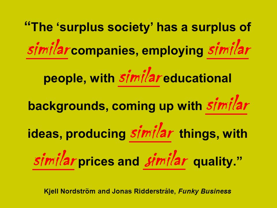 The surplus society has a surplus of similar companies, employing similar people, with similar educational backgrounds, coming up with similar ideas, producing similar things, with similar prices and s imilar quality.
