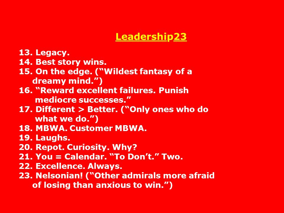 Leadership23 13. Legacy. 14. Best story wins. 15. On the edge. (Wildest fantasy of a dreamy mind.) 16. Reward excellent failures. Punish mediocre succ
