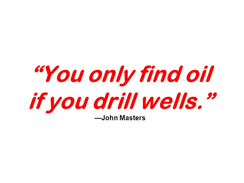 You only find oil if you drill wells. John Masters