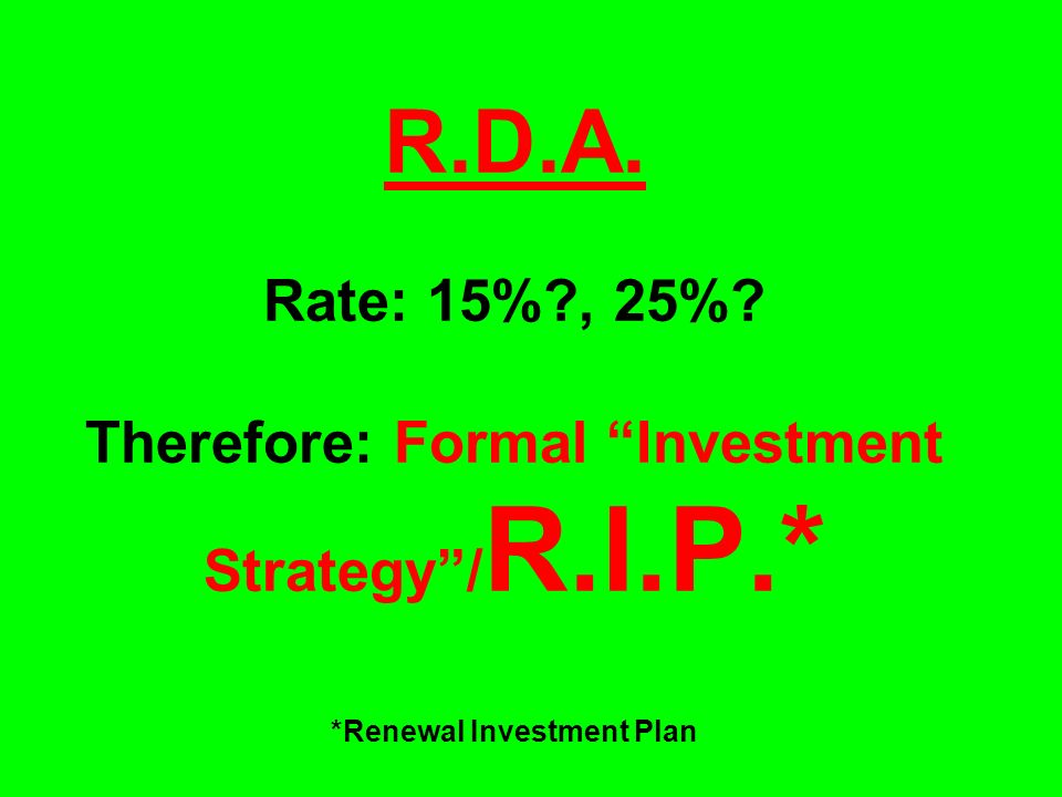 R.D.A. Rate: 15%?, 25%? Therefore: Formal Investment Strategy/ R.I.P.* *Renewal Investment Plan