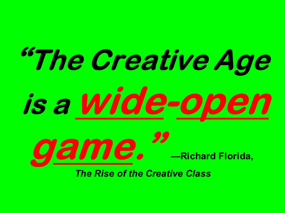 The Creative Age is a wide-open game. Richard Florida, The Rise of the Creative Class