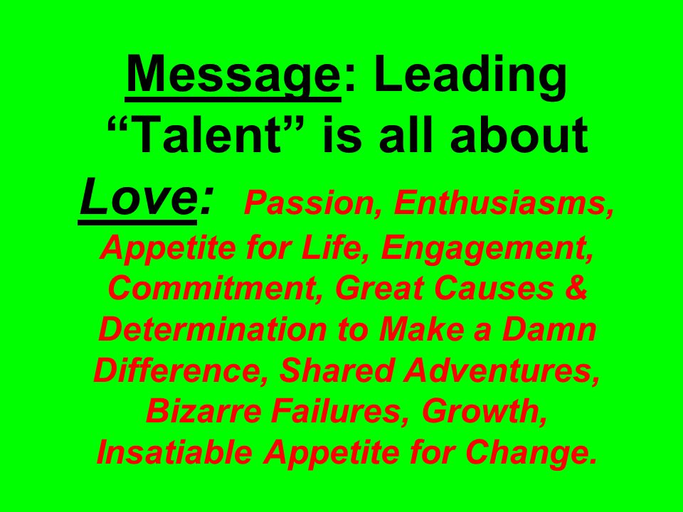 Message: Leading Talent is all about Love: Passion, Enthusiasms, Appetite for Life, Engagement, Commitment, Great Causes & Determination to Make a Damn Difference, Shared Adventures, Bizarre Failures, Growth, Insatiable Appetite for Change.