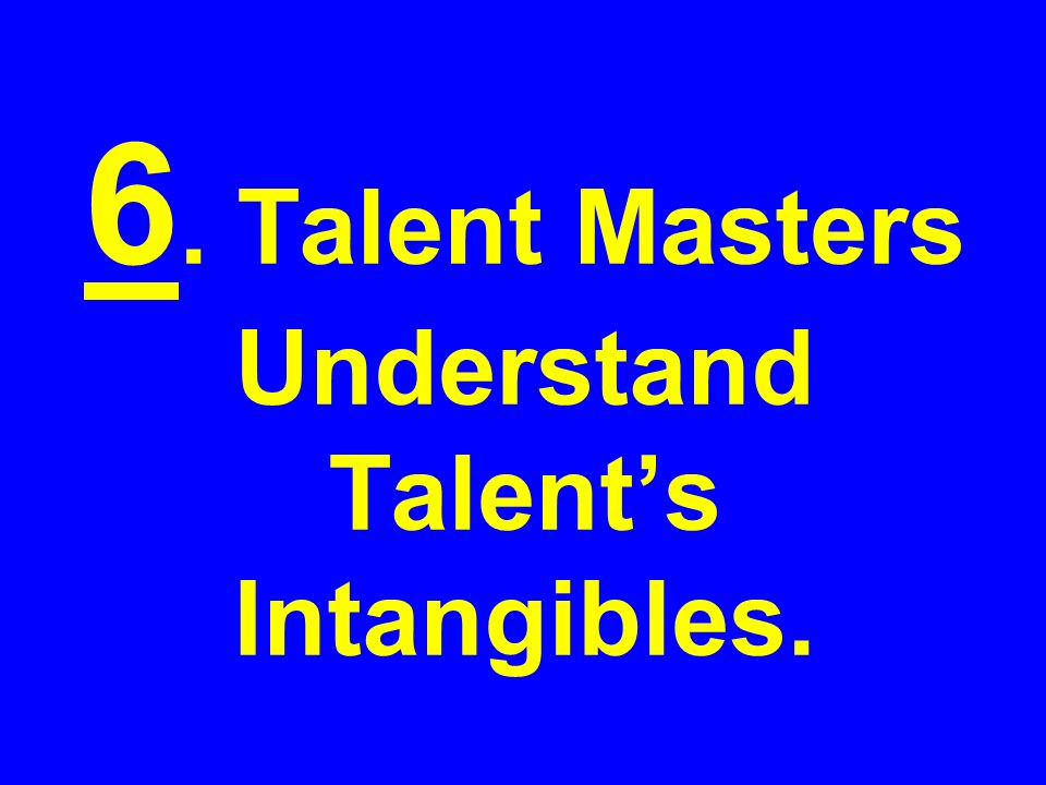 6. Talent Masters Understand Talents Intangibles.
