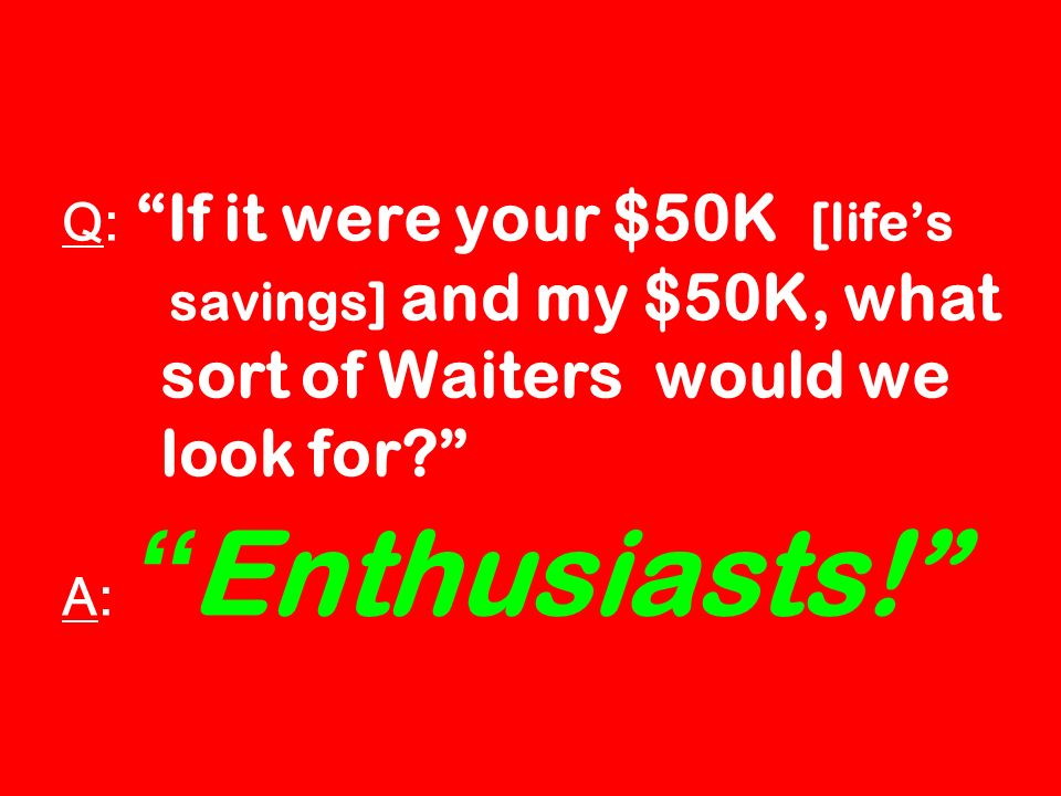 Q: If it were your $50K [lifes savings] and my $50K, what sort of Waiters would we look for.