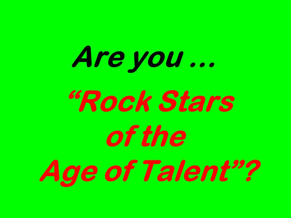 Are you … Rock Stars of the Age of Talent?