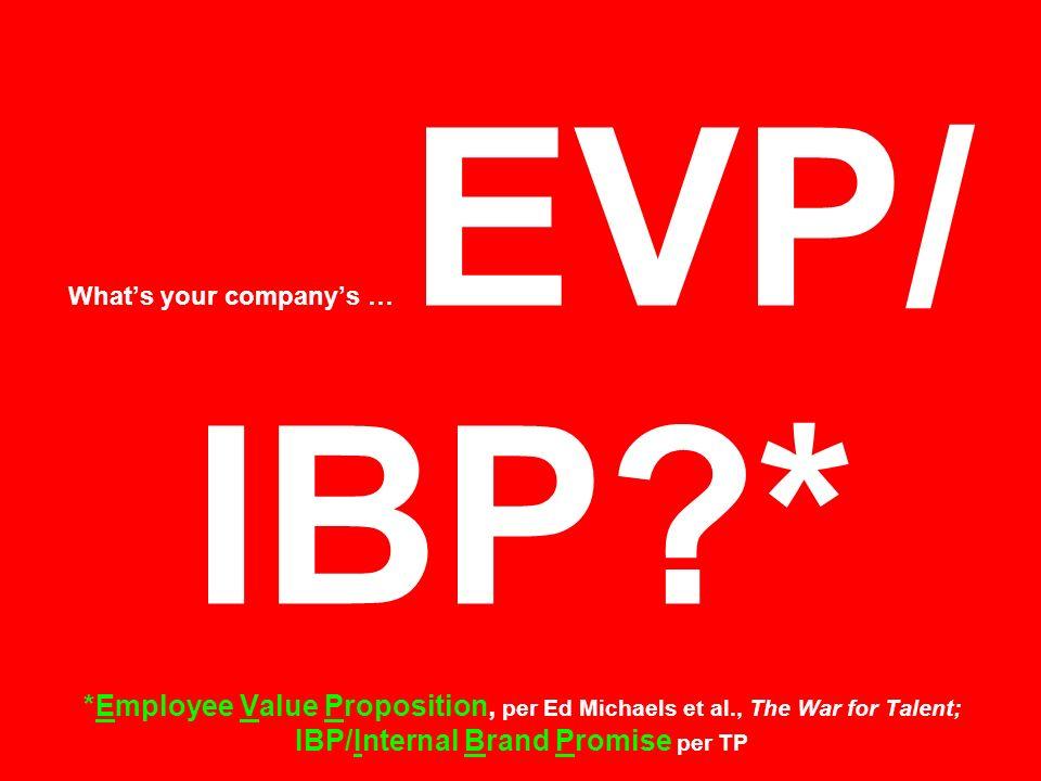 Whats your companys … EVP/ IBP?* *Employee Value Proposition, per Ed Michaels et al., The War for Talent; IBP/Internal Brand Promise per TP