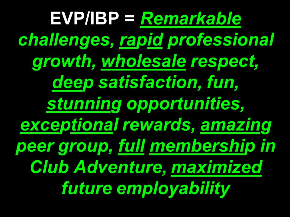 EVP/IBP = Remarkable challenges, rapid professional growth, wholesale respect, deep satisfaction, fun, stunning opportunities, exceptional rewards, amazing peer group, full membership in Club Adventure, maximized future employability