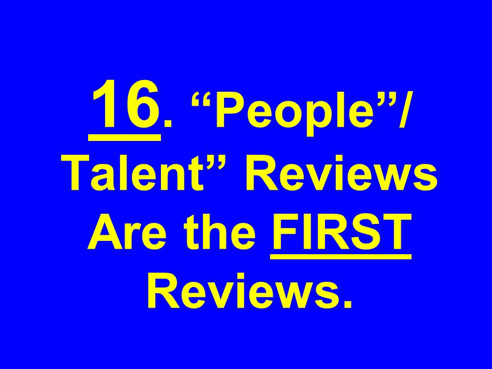 16. People/ Talent Reviews Are the FIRST Reviews.