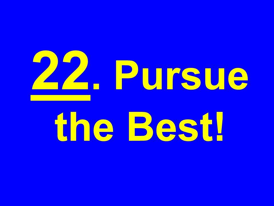 22. Pursue the Best!