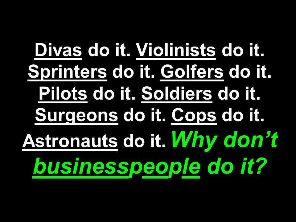 Divas do it.Violinists do it. Sprinters do it. Golfers do it.