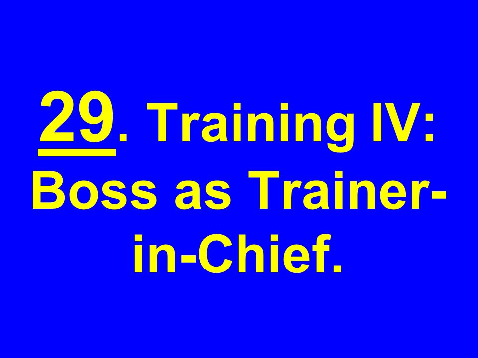 29. Training IV: Boss as Trainer- in-Chief.