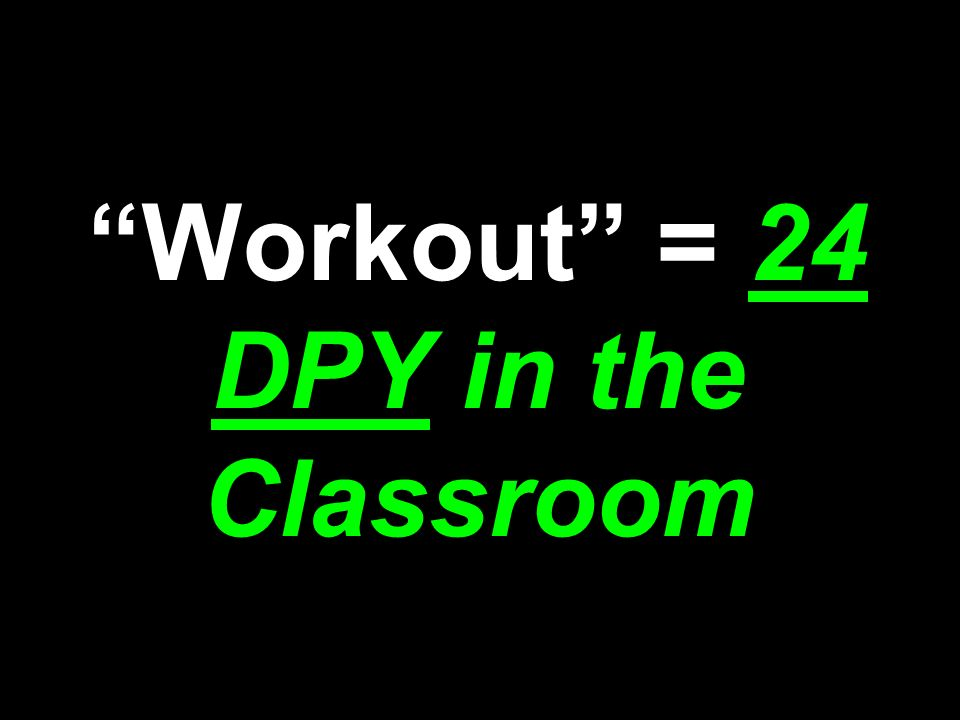 Workout = 24 DPY in the Classroom