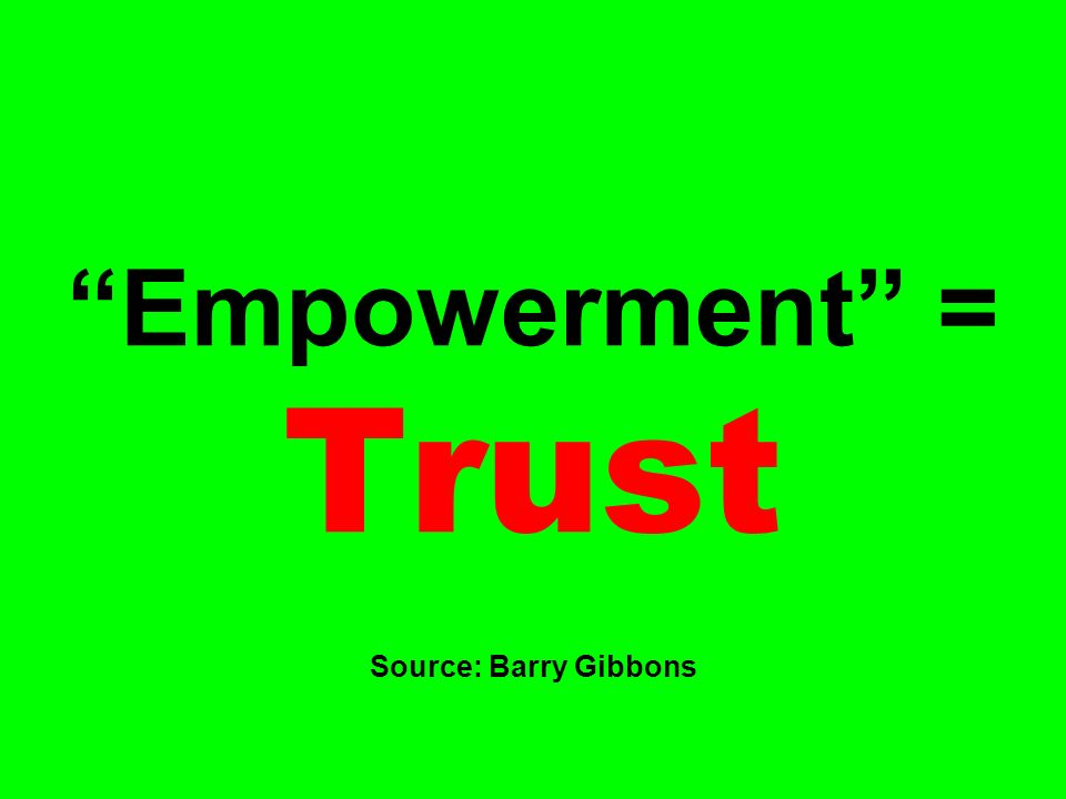 Empowerment = Trust Source: Barry Gibbons