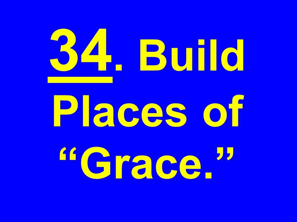 34. Build Places of Grace.