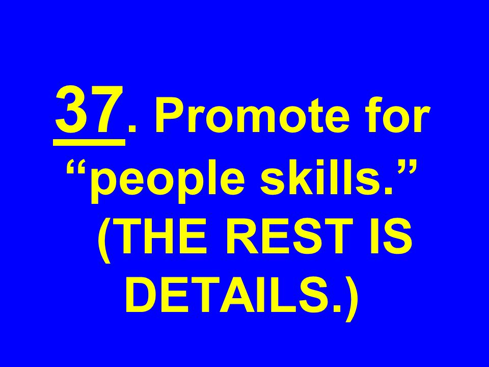 37. Promote for people skills. (THE REST IS DETAILS.)