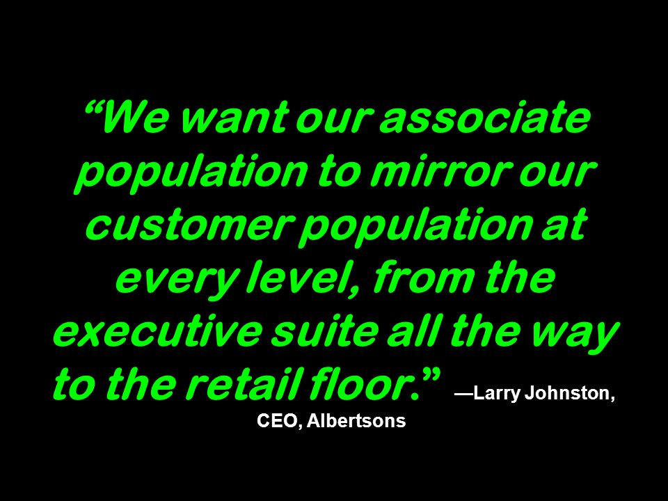 We want our associate population to mirror our customer population at every level, from the executive suite all the way to the retail floor.