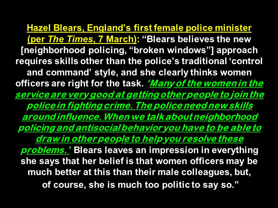 Hazel Blears, Englands first female police minister (per The Times, 7 March): Blears believes the new [neighborhood policing, broken windows] approach requires skills other than the polices traditional control and command style, and she clearly thinks women officers are right for the task.Many of the women in the service are very good at getting other people to join the police in fighting crime.