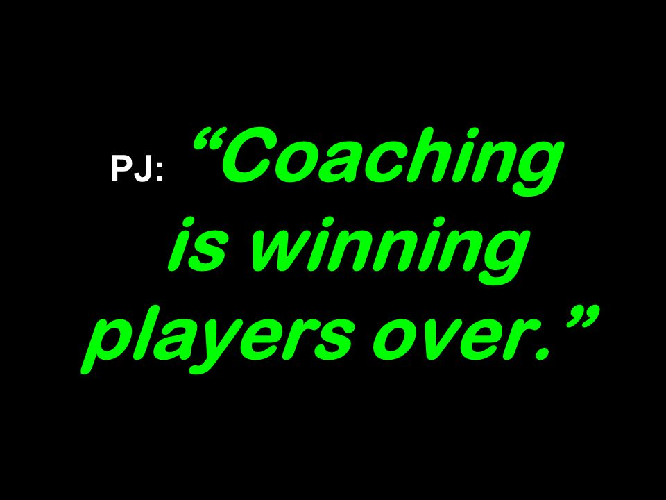 PJ: Coaching is winning players over.