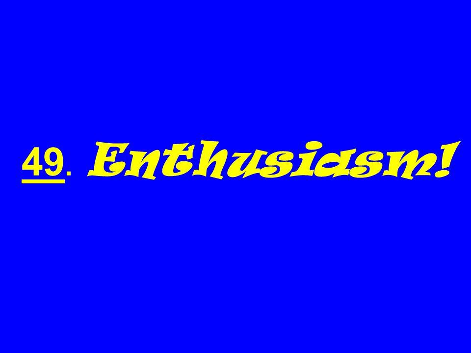 49. Enthusiasm!