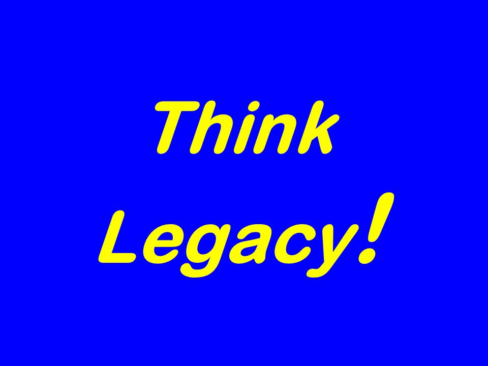 Think Legacy !