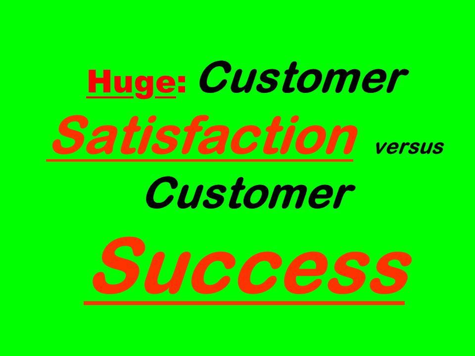 Huge: Customer Satisfaction versus Customer Success
