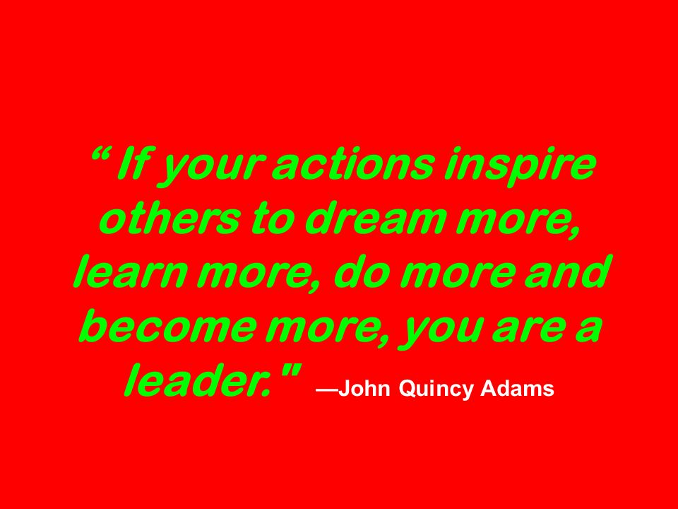 If your actions inspire others to dream more, learn more, do more and become more, you are a leader. John Quincy Adams