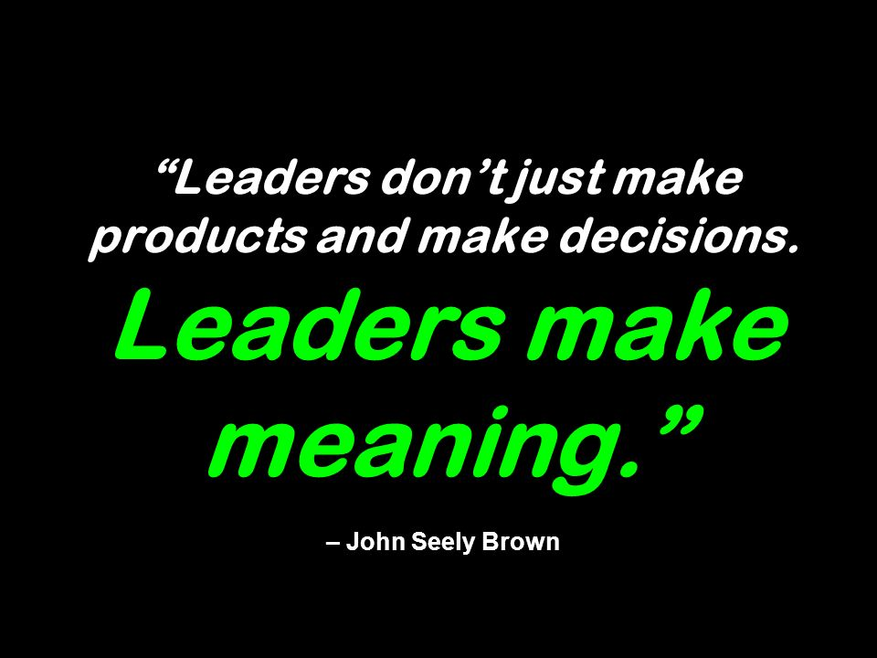 Leaders dont just make products and make decisions. Leaders make meaning. – John Seely Brown